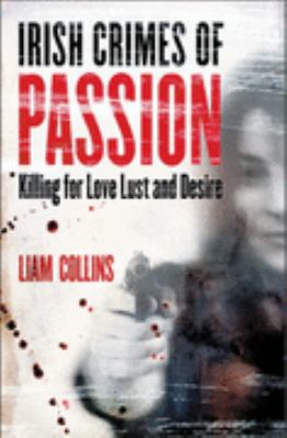 Irish Crimes of Passion: Killling for Love, Lust and Desire 9781842102961