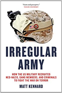 Irregular Army: How the Us Military Recruited Neo-Nazis, Gang Members, and Criminals to Fight the War on Terror 9781844678808