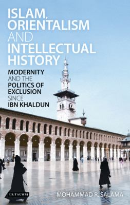 Islam, Orientalism and Intellectual History: Modernity and the Politics of Exclusion Since Ibn Khaldun 9781848850057