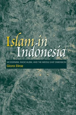 Islam in Indonesia: Modernism, Radicalism, and the Middle East Dimension 9781845190408