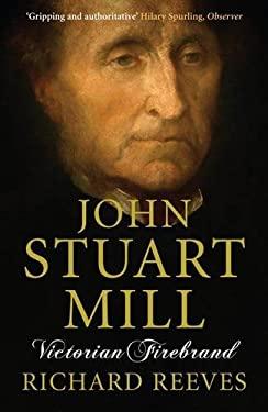 John Stuart Mill: Victorian Firebrand 9781843546443