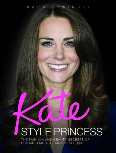 Kate: Style Princess: The Fashion and Beauty Secrets of Britain's Most Glamorous Royal 9781843583936
