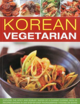 Korean Vegetarian: Explore the Spicy and Robust Tastes of a Classic Cuisine, with 55 Recipes Shown in 300 Step-By-Step Photographs 9781844769469