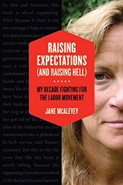 Raising Expectations (and Raising Hell): My Decade in (and Out Of) the Labor Movement