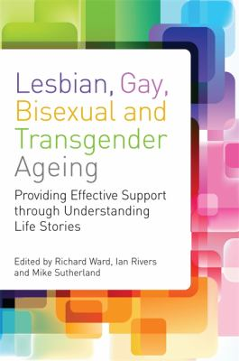 Lesbian, Gay, Bisexual and Transgender Ageing: Providing Effective Support Through Understanding Life Stories 9781849052573