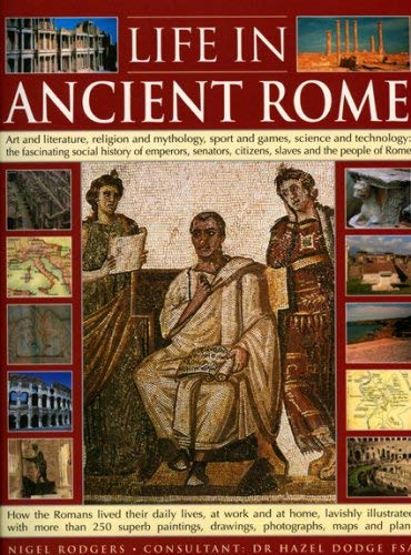 Life in Ancient Rome: Art and Literature, Religion and Mythology, Sport and Games, Science and Technology: The Fascinating Social History of