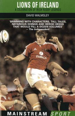 Lions of Ireland: A Celebration of Irish Rugby Legends 9781845960711