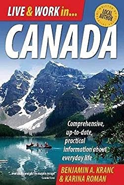 Live & Work in Canada: Comprehensive, Up-To-Date, Practical Information about Everyday Life. Benjamin A. Kranc & Karina Roman 9781845283384