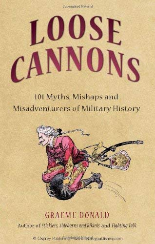 Loose Cannons: 101 Things They Never Told You about Military History 9781846033773