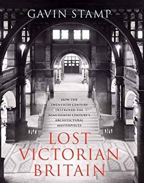 Lost Victorian Britain: How the Twentieth Century Destroyed the Nineteenth Century's Architectural Masterpieces 9781845135324
