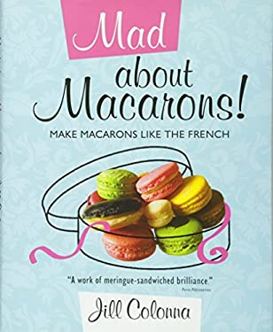 Mad about Macarons!: Make Macarons Like the French 9781849340410