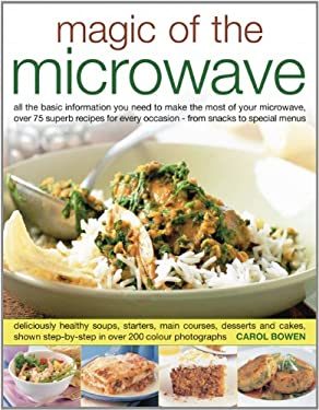 Magic of the Microwave: All the Information You Need to Make the Most of Your Microwave, with Step-By-Step Techniques and More Than 75 Recipes
