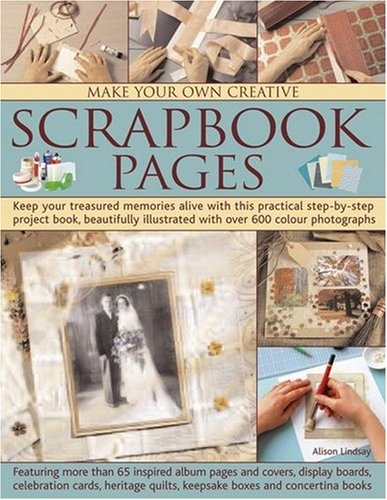 Make Your Own Creative Scrapbook Pages: Keep Your Treasured Memories Alive with This Practical Step-By-Step Project Book, Beautifully Illustrated with 9781844763597