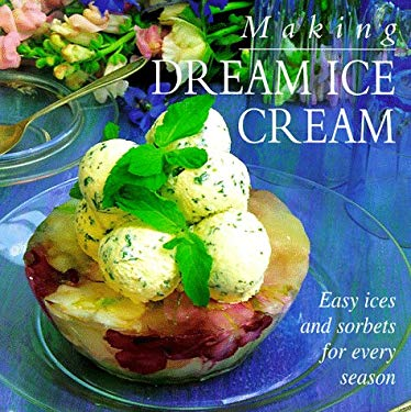 Making Dream Ice Cream: Easy Ices and Sorbets for Every Season