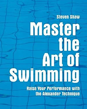 Master the Art of Swimming: Raising Your Performance with the Alexander Technique 9781843403494