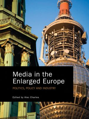 Media in the Enlarged Europe: Politics, Policy and Industry 9781841509983