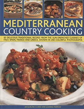 Mediterranean Country Cooking: 50 Delicious Traditional Recipes from the Sun-Drenched Cuisines of Italy, Spain, France and Greece, Shown in Over 200 9781844765119
