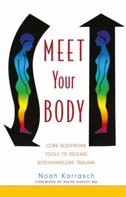 Meet Your Body: Core Bodywork and Rolfing Tools to Release Bodymindcore Trauma 9781848190160