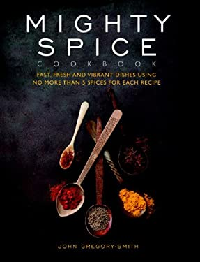 Mighty Spice Cookbook: Fast, Fresh and Vibrant Dishes Using No More Than 5 Spices for Each Recipe 9781844839964