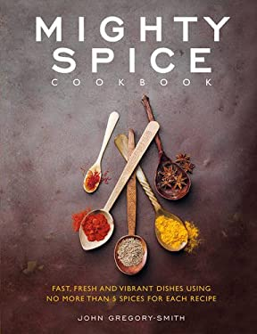 Mighty Spice Cookbook: Over 100 Fresh, Vibrant Dishes  Using No More Than 5 Spices for Each Recipe 9781848990340