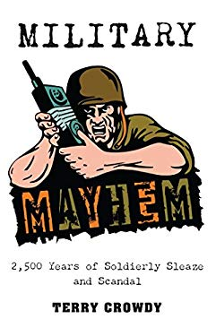 Military Mayhem: 2,500 Years of Soldierly Sleaze and Scandal 9781849081474