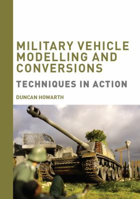 Military Vehicle Modelling and Conversions: Techniques in Action