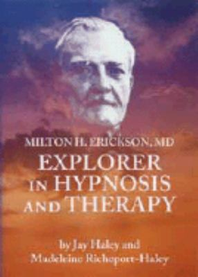 Milton H. Erickson: Explorer in Hypnosis and Therapy