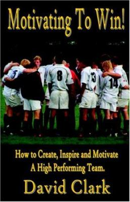 Motivating to Win - How to Create, Inspire and Motivate a High Performing Team 9781846854231