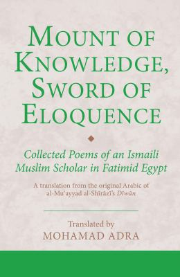 Mount of Knowledge, Sword of Eloquence: Collected Poems of an Ismaili Muslim Scholar in Fatimid Egypt 9781848859135