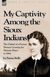 My Captivity Among the Sioux Indians: The Ordeal of a Pioneer Woman Crossing the Western Plains in 1864