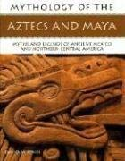 Mythology of the Aztecs and Maya: Myths and Legends of Ancient Mexico and Northern Central America 9781844763979