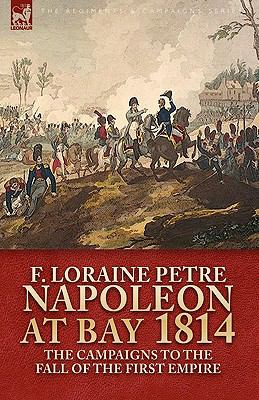 Napoleon at Bay, 1814: The Campaigns to the Fall of the First Empire 9781846777370