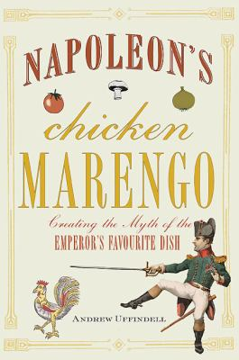 Napoleon's Chicken Marengo: Creating the Myth of the Emperor's Favourite Dish 9781848325784