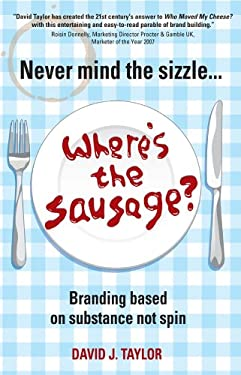 Never Mind the Sizzle...Where's the Sausage: Branding Based on Substance Not Spin 9781841127699