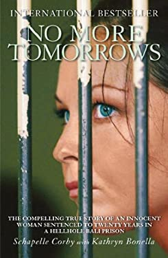 No More Tomorrows: The Compelling True Story of an Innocent Woman Sentenced to Twenty Years in a Hellhole Bali Prison 9781845963866