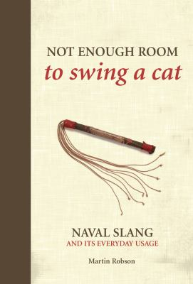 Not Enough Room to Swing a Cat: Naval Slang and Its Everyday Usage. Martin Robson 9781844860739