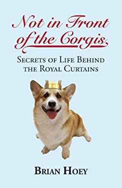 Not in Front of the Corgis: Secrets of Life Behind the Royal Curtains 9781849541763