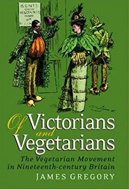 Of Victorians and Vegetarians: The Vegetarian Movement in Nineteenth-Century Britain 9781845113797