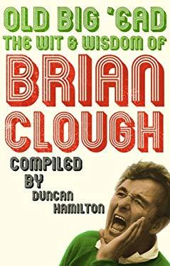 Old Big 'ead: The Wit and Wisdom of Brian Clough 9781845134761