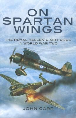 On Spartan Wings: The Royal Hellenic Air Force in World War Two 9781848847989