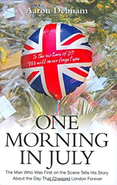 One Morning in July: The Man Who Was First on the Scene Tells His Story about the Day That Changed London Forever 9781844544493
