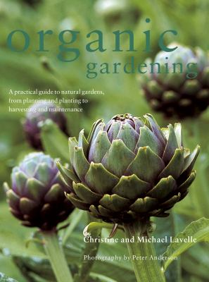 Organic Gardening: A Practical Guide to Natural Gardens, from Planning and Planting to Harvesting and Maintenance 9781844769391