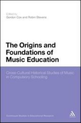 The Origins and Foundations of Music Education: Cross-Cultural Historical Studies of Music in Compulsory Schooling 9781847062079