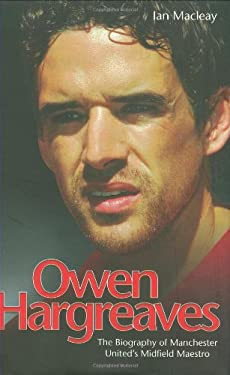 Owen Hargreaves: The Biography of Manchester United's Midfield Maestro 9781844545896