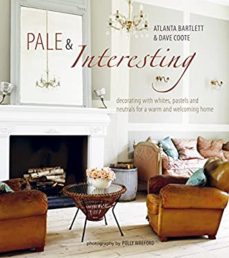 Pale & Interesting: Decorating with Whites, Pastels, and Neutrals for a Warm and Welcoming Home 9781849751124