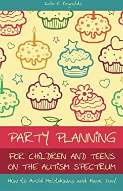 Party Planning for Children and Teens on the Autism Spectrum: How to Avoid Meltdowns and Have Fun! 9781849052771