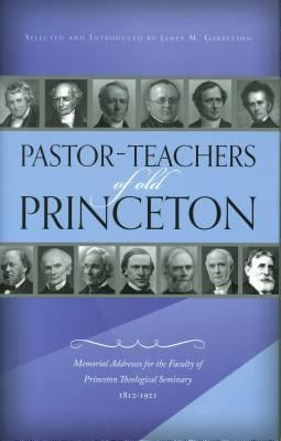 Pastor-Teachers of Old Princeton: Memorial Addresses for the Faculty of Princeton Theological Seminary 1812-1921 9781848711617