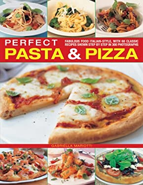 Perfect Pasta & Pizza: Fabulous Food Italian-Style, with 60 Classic Recipes Shown Step by Step in 300 Photographs 9781844765850