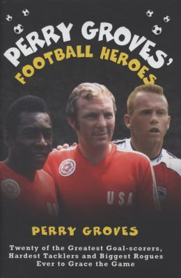 Perry Groves' Football Heroes: Twenty of the Greatest Goal-Scorers, Hardest Tacklers and Biggest Rogues Ever to Grace the Game 9781844546084
