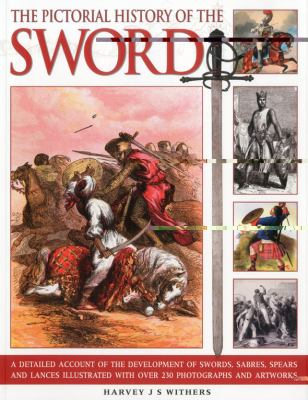 The Pictorial History of the Sword: A Detailed Account of the Development of Swords, Sabres, Spears and Lances, Illustrated with Over 230 Photographs 9781844768394